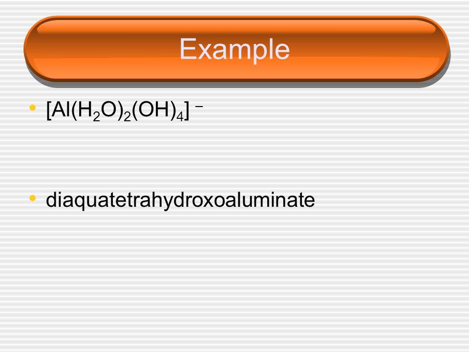 Example [Al(H2O)2(OH)4] – diaquatetrahydroxoaluminate